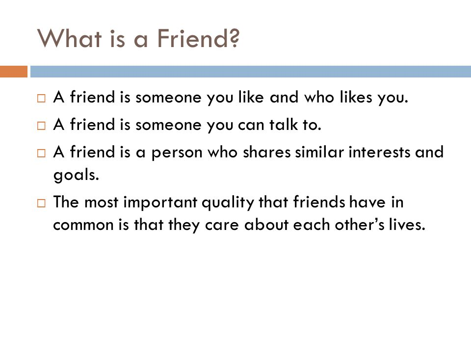 What is a Friend?  A friend is someone you like and who likes you.  A friend is someone you can talk to.  A friend is a person who shares similar i