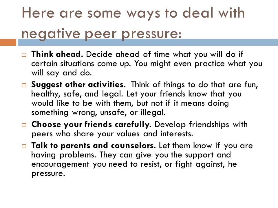 Here are some ways to deal with negative peer pressure:  Think ahead.