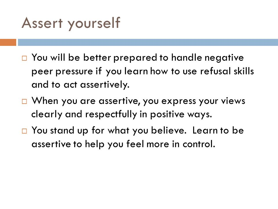 Assert yourself  You will be better prepared to handle negative peer pressure if you learn how to use refusal skills and to act assertively.