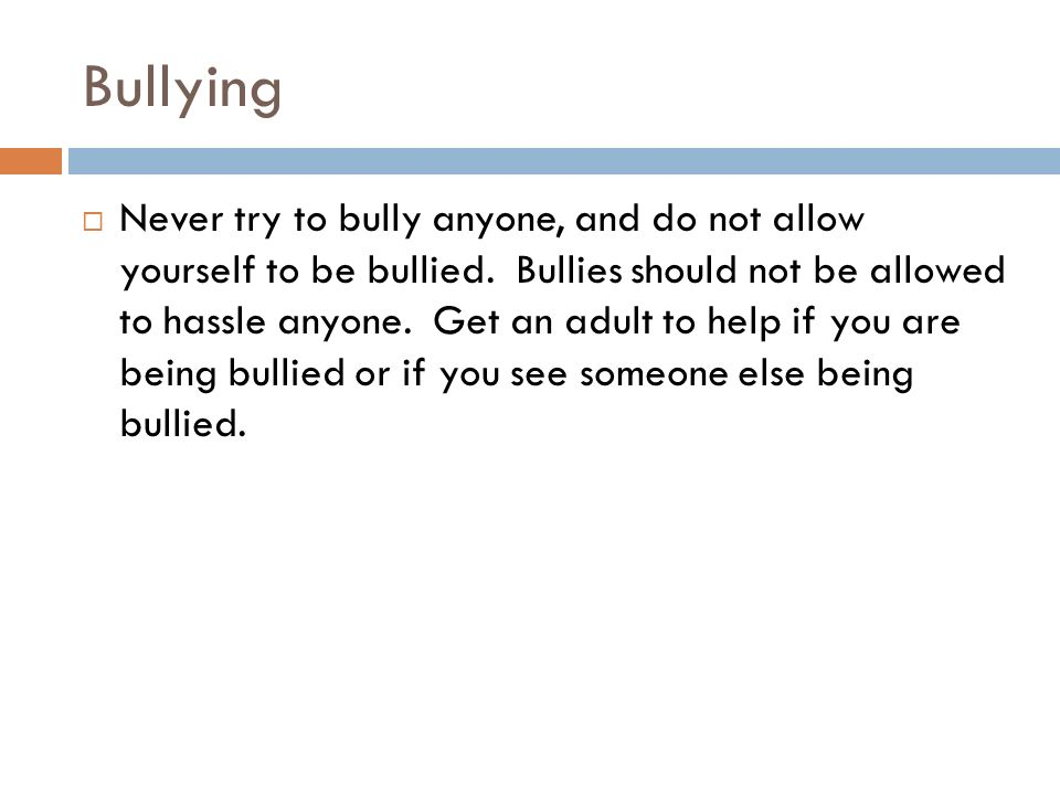 Bullying  Never try to bully anyone, and do not allow yourself to be bullied.