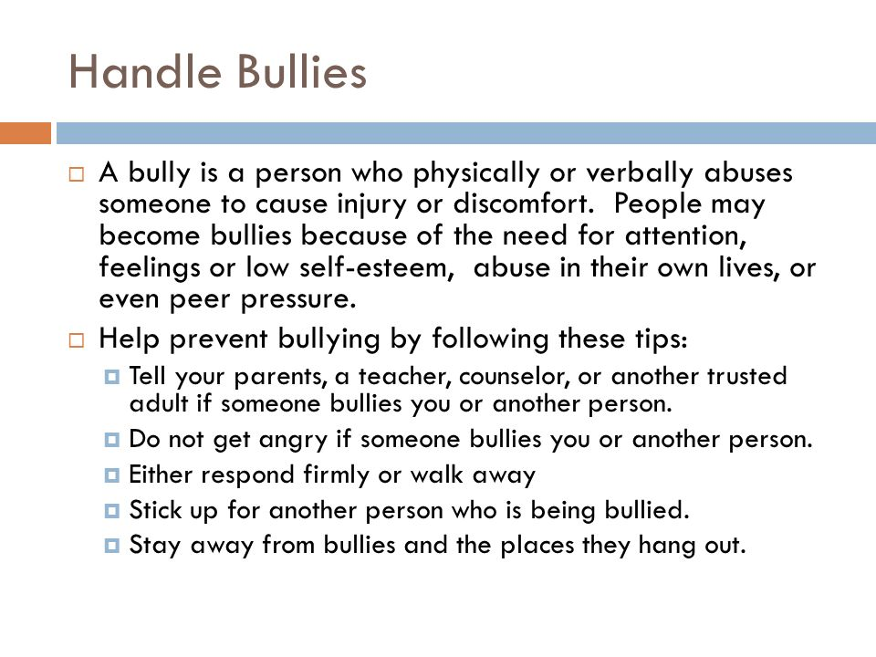 Handle Bullies  A bully is a person who physically or verbally abuses someone to cause injury or discomfort. People may become bullies because of the