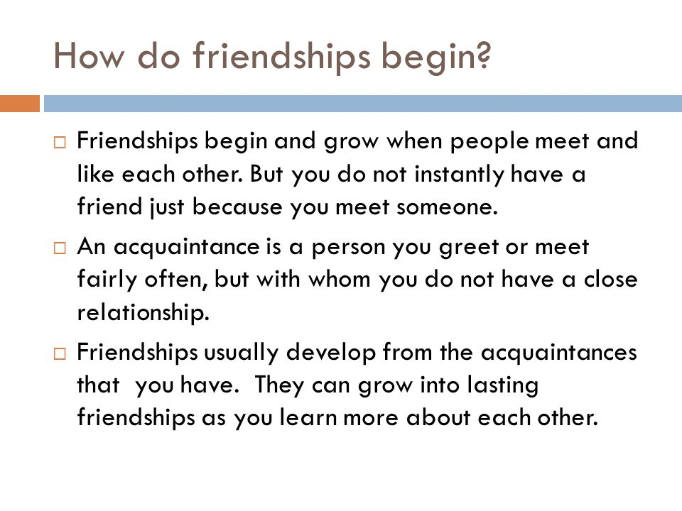 How do friendships begin?  Friendships begin and grow when people meet and like each other. But you do not instantly have a friend just because you m