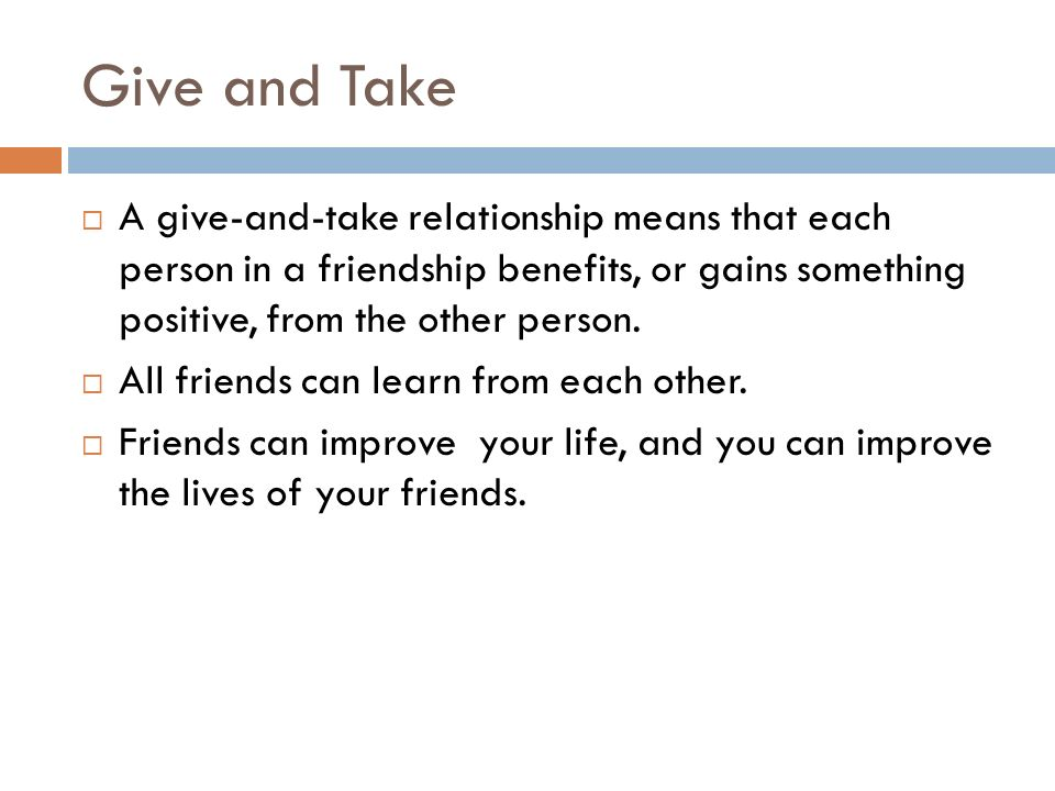 Give and Take  A give-and-take relationship means that each person in a friendship benefits, or gains something positive, from the other person.