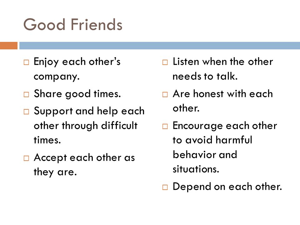 Good Friends  Enjoy each other's company.  Share good times.  Support and help each other through difficult times.  Accept each other as they are.