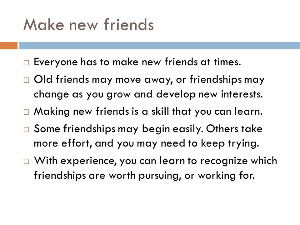 Make new friends  Everyone has to make new friends at times.  Old friends may move away, or friendships may change as you grow and develop new inter