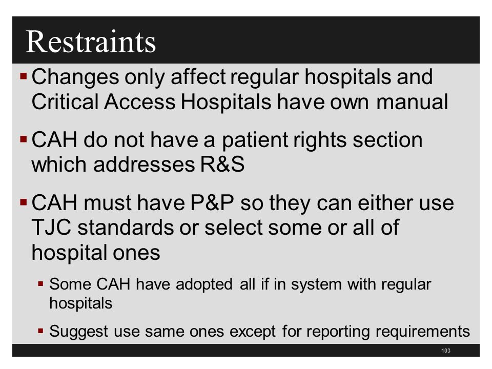 103  Changes only affect regular hospitals and Critical Access Hospitals have own manual  CAH do not have a patient rights section which addresses R&S  CAH must have P&P so they can either use TJC standards or select some or all of hospital ones  Some CAH have adopted all if in system with regular hospitals  Suggest use same ones except for reporting requirements Restraints