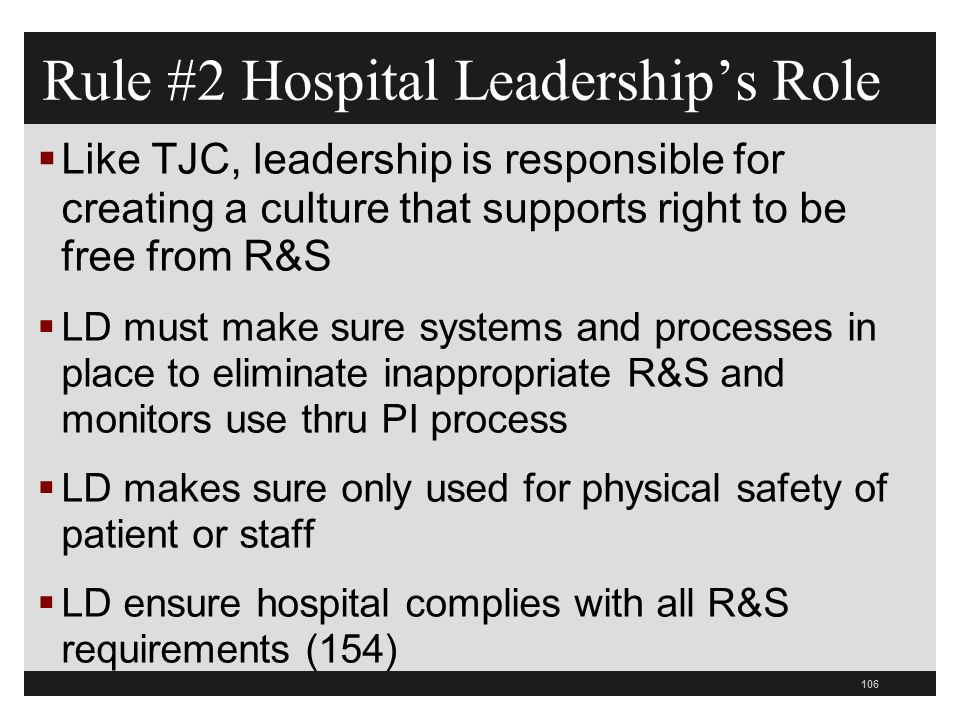 106  Like TJC, leadership is responsible for creating a culture that supports right to be free from R&S  LD must make sure systems and processes in place to eliminate inappropriate R&S and monitors use thru PI process  LD makes sure only used for physical safety of patient or staff  LD ensure hospital complies with all R&S requirements (154) Rule #2 Hospital Leadership's Role