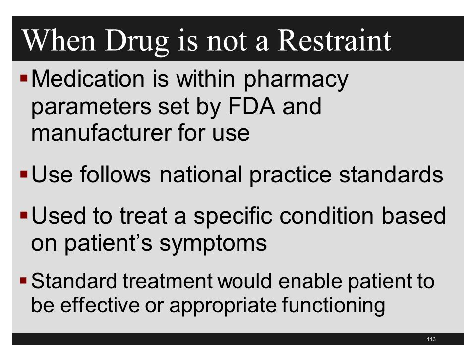 113  Medication is within pharmacy parameters set by FDA and manufacturer for use  Use follows national practice standards  Used to treat a specific condition based on patient's symptoms  Standard treatment would enable patient to be effective or appropriate functioning When Drug is not a Restraint