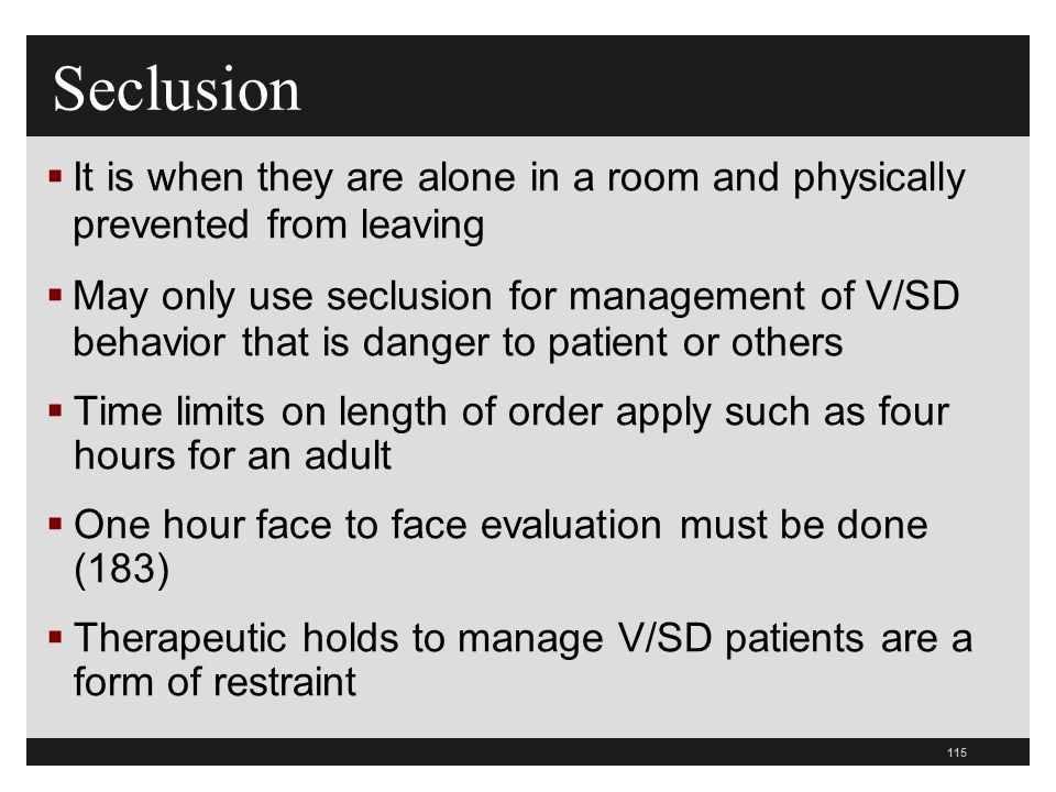 115  It is when they are alone in a room and physically prevented from leaving  May only use seclusion for management of V/SD behavior that is danger to patient or others  Time limits on length of order apply such as four hours for an adult  One hour face to face evaluation must be done (183)  Therapeutic holds to manage V/SD patients are a form of restraint Seclusion