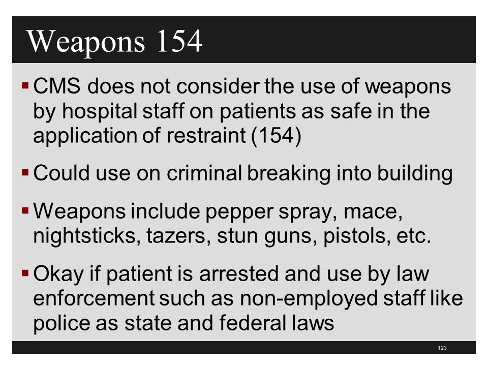 123  CMS does not consider the use of weapons by hospital staff on patients as safe in the application of restraint (154)  Could use on criminal breaking into building  Weapons include pepper spray, mace, nightsticks, tazers, stun guns, pistols, etc.