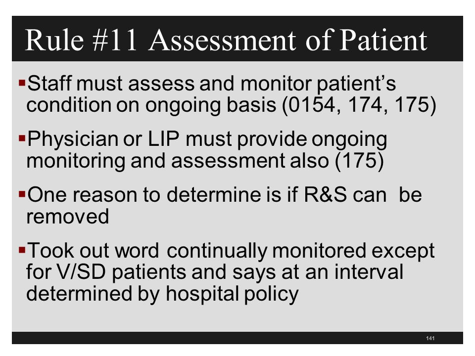 141  Staff must assess and monitor patient's condition on ongoing basis (0154, 174, 175)  Physician or LIP must provide ongoing monitoring and assessment also (175)  One reason to determine is if R&S can be removed  Took out word continually monitored except for V/SD patients and says at an interval determined by hospital policy Rule #11 Assessment of Patient