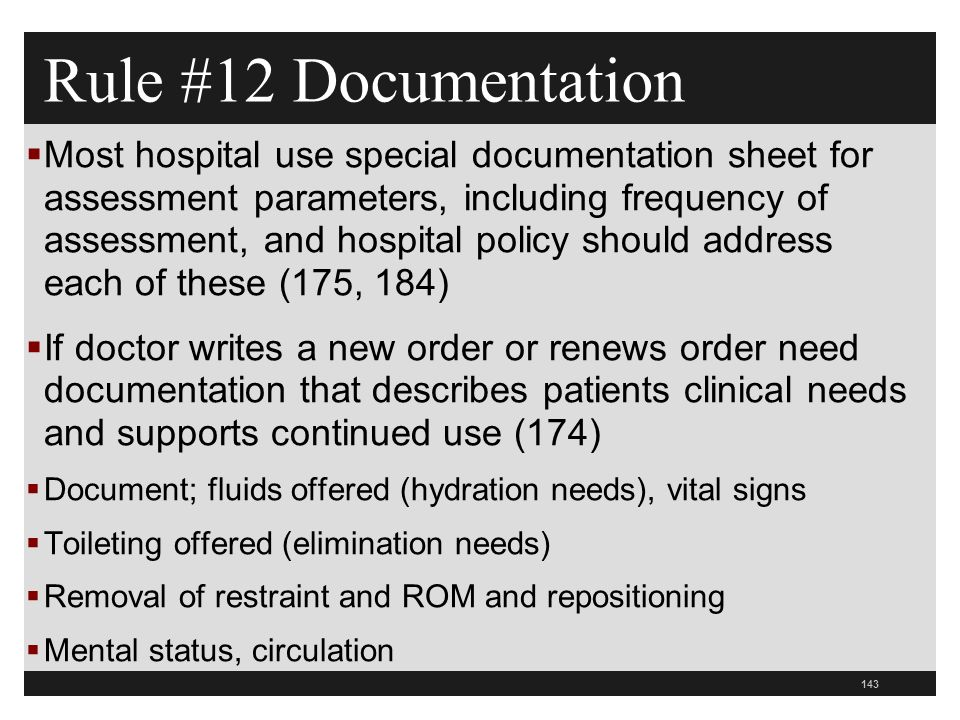 143  Most hospital use special documentation sheet for assessment parameters, including frequency of assessment, and hospital policy should address each of these (175, 184)  If doctor writes a new order or renews order need documentation that describes patients clinical needs and supports continued use (174)  Document; fluids offered (hydration needs), vital signs  Toileting offered (elimination needs)  Removal of restraint and ROM and repositioning  Mental status, circulation Rule #12 Documentation