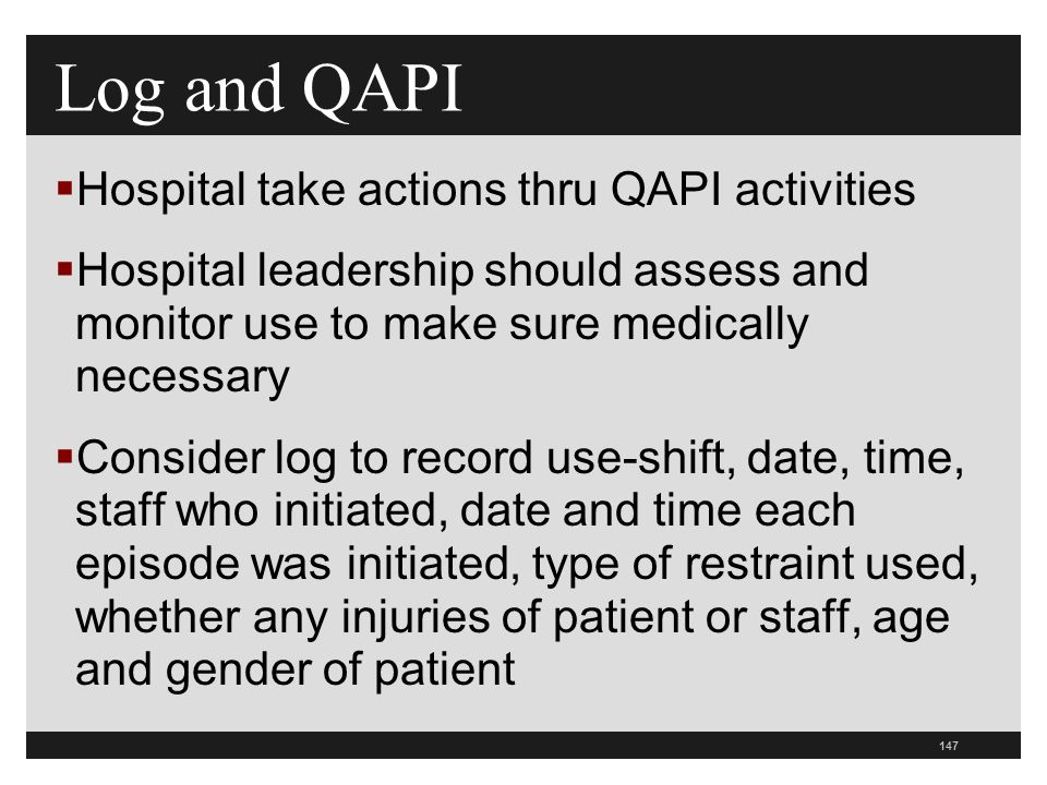 147  Hospital take actions thru QAPI activities  Hospital leadership should assess and monitor use to make sure medically necessary  Consider log to record use-shift, date, time, staff who initiated, date and time each episode was initiated, type of restraint used, whether any injuries of patient or staff, age and gender of patient Log and QAPI