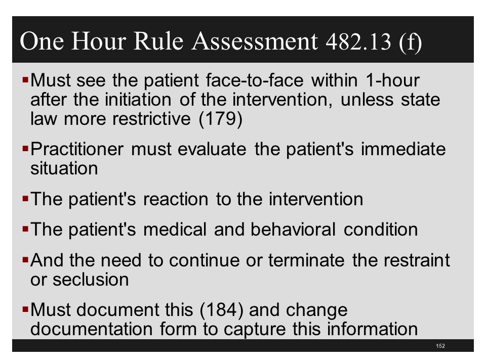 152  Must see the patient face-to-face within 1-hour after the initiation of the intervention, unless state law more restrictive (179)  Practitioner must evaluate the patient s immediate situation  The patient s reaction to the intervention  The patient s medical and behavioral condition  And the need to continue or terminate the restraint or seclusion  Must document this (184) and change documentation form to capture this information One Hour Rule Assessment 482.13 (f)