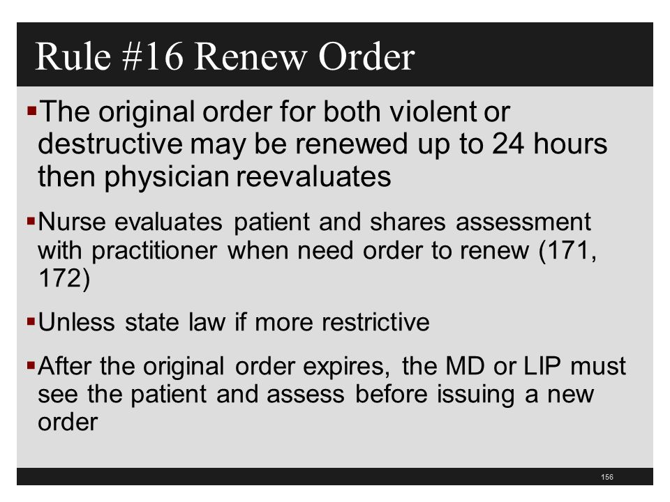 156  The original order for both violent or destructive may be renewed up to 24 hours then physician reevaluates  Nurse evaluates patient and shares assessment with practitioner when need order to renew (171, 172)  Unless state law if more restrictive  After the original order expires, the MD or LIP must see the patient and assess before issuing a new order Rule #16 Renew Order