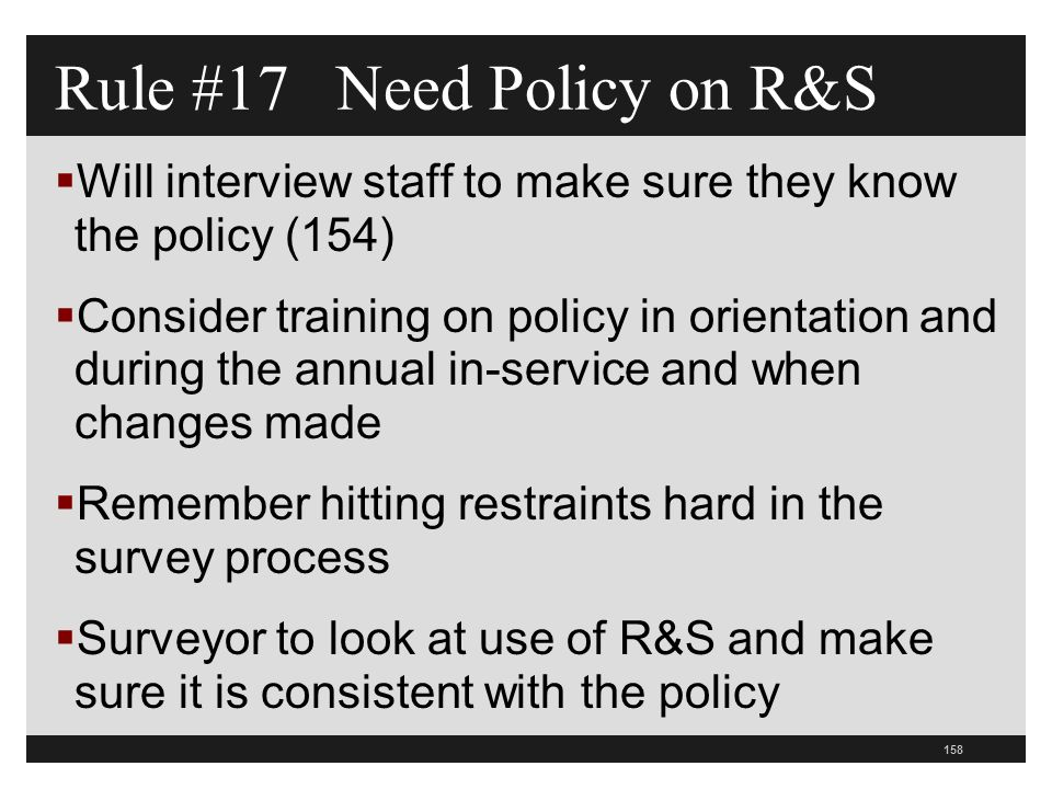 158  Will interview staff to make sure they know the policy (154)  Consider training on policy in orientation and during the annual in-service and when changes made  Remember hitting restraints hard in the survey process  Surveyor to look at use of R&S and make sure it is consistent with the policy Rule #17 Need Policy on R&S