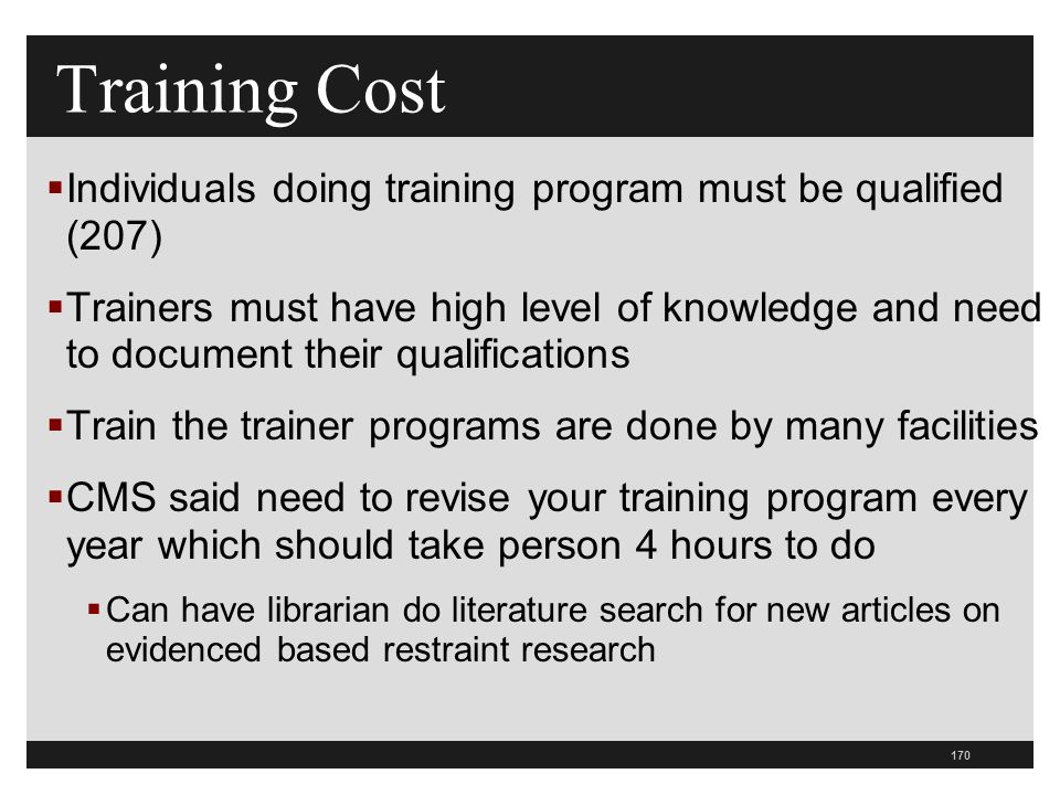 170  Individuals doing training program must be qualified (207)  Trainers must have high level of knowledge and need to document their qualifications  Train the trainer programs are done by many facilities  CMS said need to revise your training program every year which should take person 4 hours to do  Can have librarian do literature search for new articles on evidenced based restraint research Training Cost