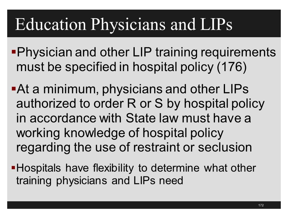 172  Physician and other LIP training requirements must be specified in hospital policy (176)  At a minimum, physicians and other LIPs authorized to order R or S by hospital policy in accordance with State law must have a working knowledge of hospital policy regarding the use of restraint or seclusion  Hospitals have flexibility to determine what other training physicians and LIPs need Education Physicians and LIPs