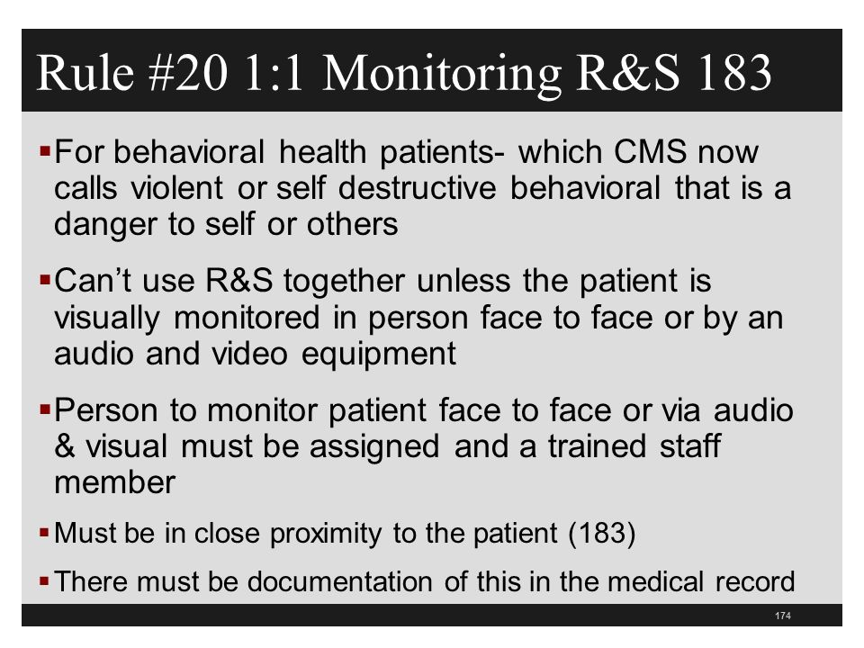 174  For behavioral health patients- which CMS now calls violent or self destructive behavioral that is a danger to self or others  Can't use R&S together unless the patient is visually monitored in person face to face or by an audio and video equipment  Person to monitor patient face to face or via audio & visual must be assigned and a trained staff member  Must be in close proximity to the patient (183)  There must be documentation of this in the medical record Rule #20 1:1 Monitoring R&S 183