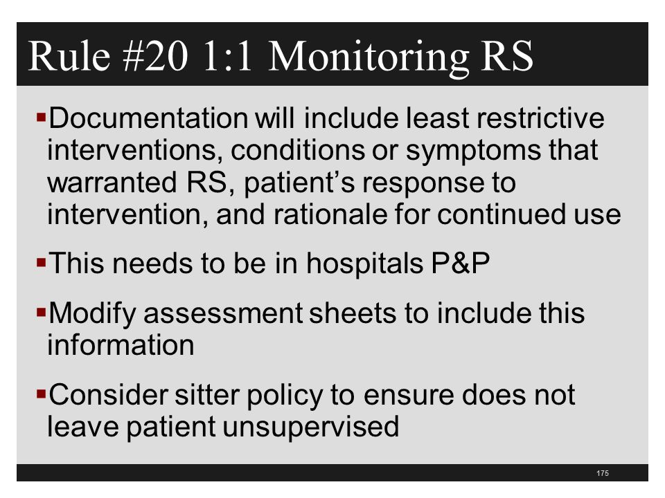 175  Documentation will include least restrictive interventions, conditions or symptoms that warranted RS, patient's response to intervention, and rationale for continued use  This needs to be in hospitals P&P  Modify assessment sheets to include this information  Consider sitter policy to ensure does not leave patient unsupervised Rule #20 1:1 Monitoring RS