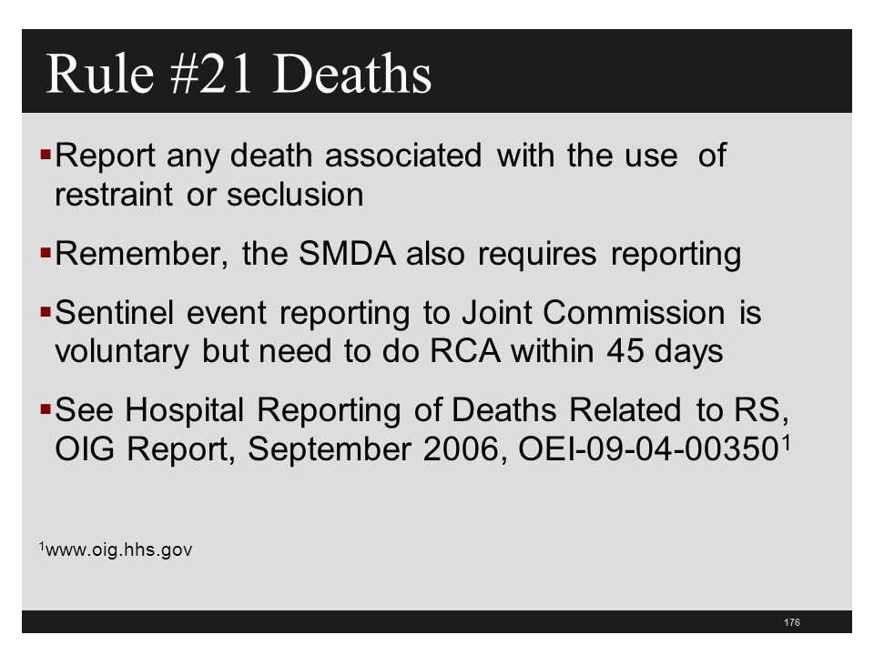 176  Report any death associated with the use of restraint or seclusion  Remember, the SMDA also requires reporting  Sentinel event reporting to Joint Commission is voluntary but need to do RCA within 45 days  See Hospital Reporting of Deaths Related to RS, OIG Report, September 2006, OEI-09-04-00350 1 1 www.oig.hhs.gov Rule #21 Deaths