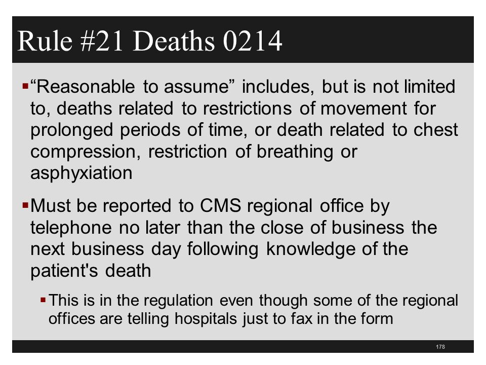 178  Reasonable to assume includes, but is not limited to, deaths related to restrictions of movement for prolonged periods of time, or death related to chest compression, restriction of breathing or asphyxiation  Must be reported to CMS regional office by telephone no later than the close of business the next business day following knowledge of the patient s death  This is in the regulation even though some of the regional offices are telling hospitals just to fax in the form Rule #21 Deaths 0214