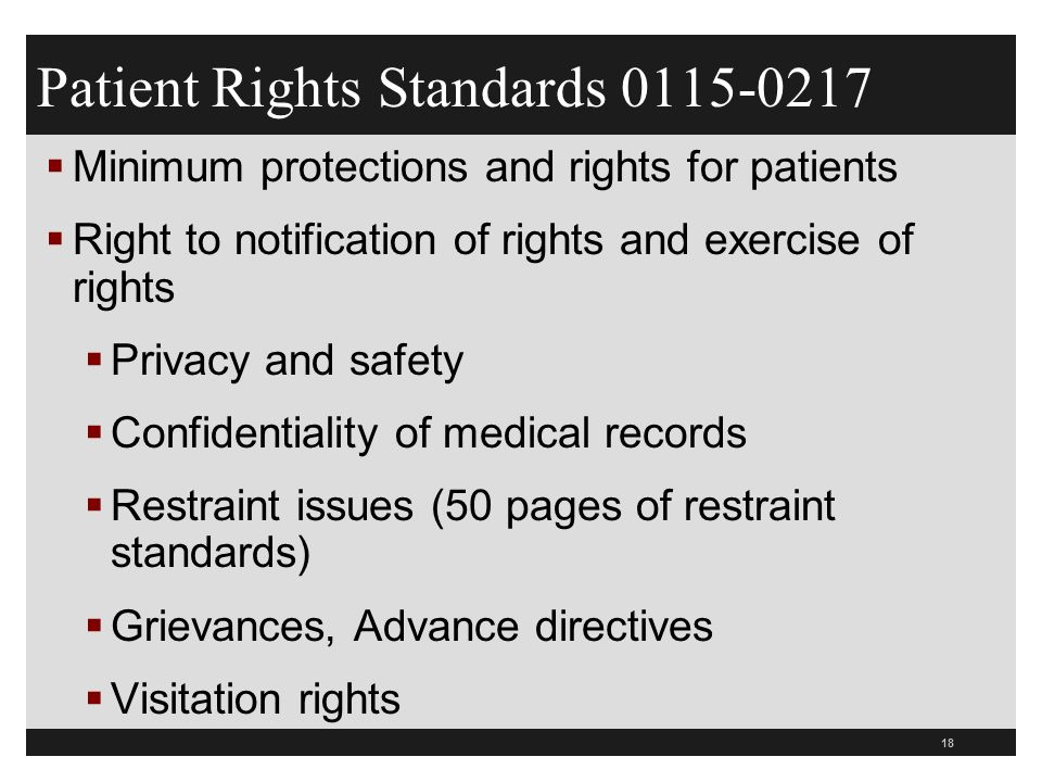 18  Minimum protections and rights for patients  Right to notification of rights and exercise of rights  Privacy and safety  Confidentiality of medical records  Restraint issues (50 pages of restraint standards)  Grievances, Advance directives  Visitation rights Patient Rights Standards 0115-0217