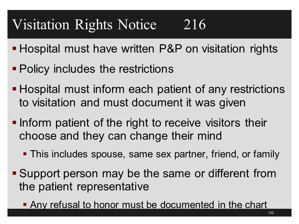 Visitation Rights Notice 216  Hospital must have written P&P on visitation rights  Policy includes the restrictions  Hospital must inform each patient of any restrictions to visitation and must document it was given  Inform patient of the right to receive visitors their choose and they can change their mind  This includes spouse, same sex partner, friend, or family  Support person may be the same or different from the patient representative  Any refusal to honor must be documented in the chart 182