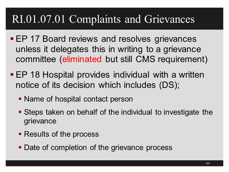 188 RI.01.07.01 Complaints and Grievances  EP 17 Board reviews and resolves grievances unless it delegates this in writing to a grievance committee (eliminated but still CMS requirement)  EP 18 Hospital provides individual with a written notice of its decision which includes (DS);  Name of hospital contact person  Steps taken on behalf of the individual to investigate the grievance  Results of the process  Date of completion of the grievance process