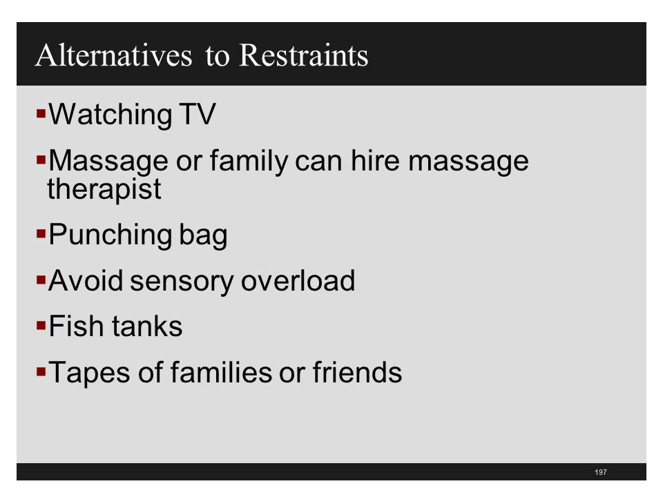 197  Watching TV  Massage or family can hire massage therapist  Punching bag  Avoid sensory overload  Fish tanks  Tapes of families or friends Alternatives to Restraints