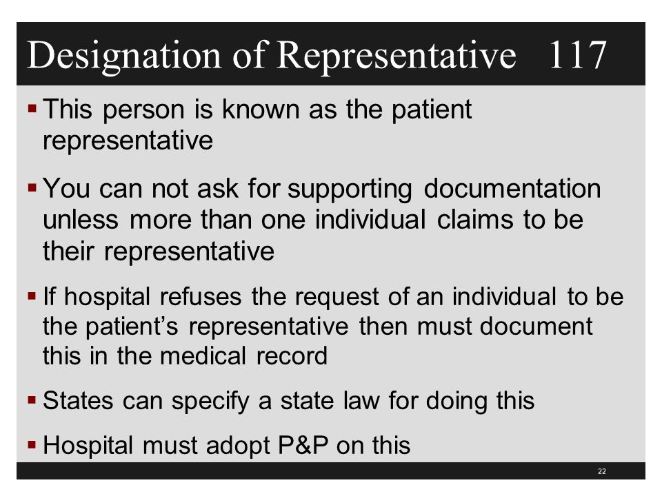 Designation of Representative 117  This person is known as the patient representative  You can not ask for supporting documentation unless more than one individual claims to be their representative  If hospital refuses the request of an individual to be the patient's representative then must document this in the medical record  States can specify a state law for doing this  Hospital must adopt P&P on this 22