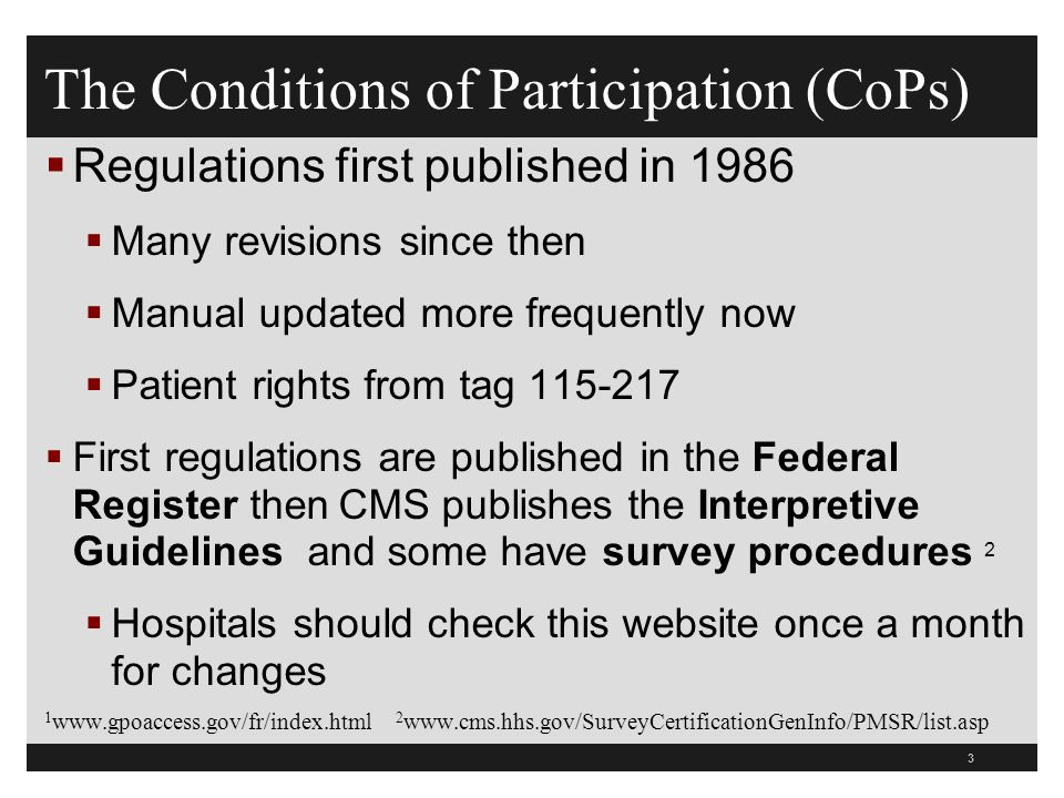 3  Regulations first published in 1986  Many revisions since then  Manual updated more frequently now  Patient rights from tag 115-217  First regulations are published in the Federal Register then CMS publishes the Interpretive Guidelines and some have survey procedures 2  Hospitals should check this website once a month for changes 1 www.gpoaccess.gov/fr/index.html 2 www.cms.hhs.gov/SurveyCertificationGenInfo/PMSR/list.asp The Conditions of Participation (CoPs)