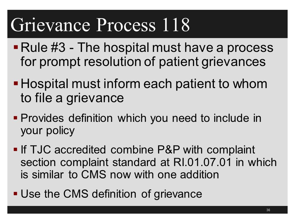 36  Rule #3 - The hospital must have a process for prompt resolution of patient grievances  Hospital must inform each patient to whom to file a grievance  Provides definition which you need to include in your policy  If TJC accredited combine P&P with complaint section complaint standard at RI.01.07.01 in which is similar to CMS now with one addition  Use the CMS definition of grievance Grievance Process 118