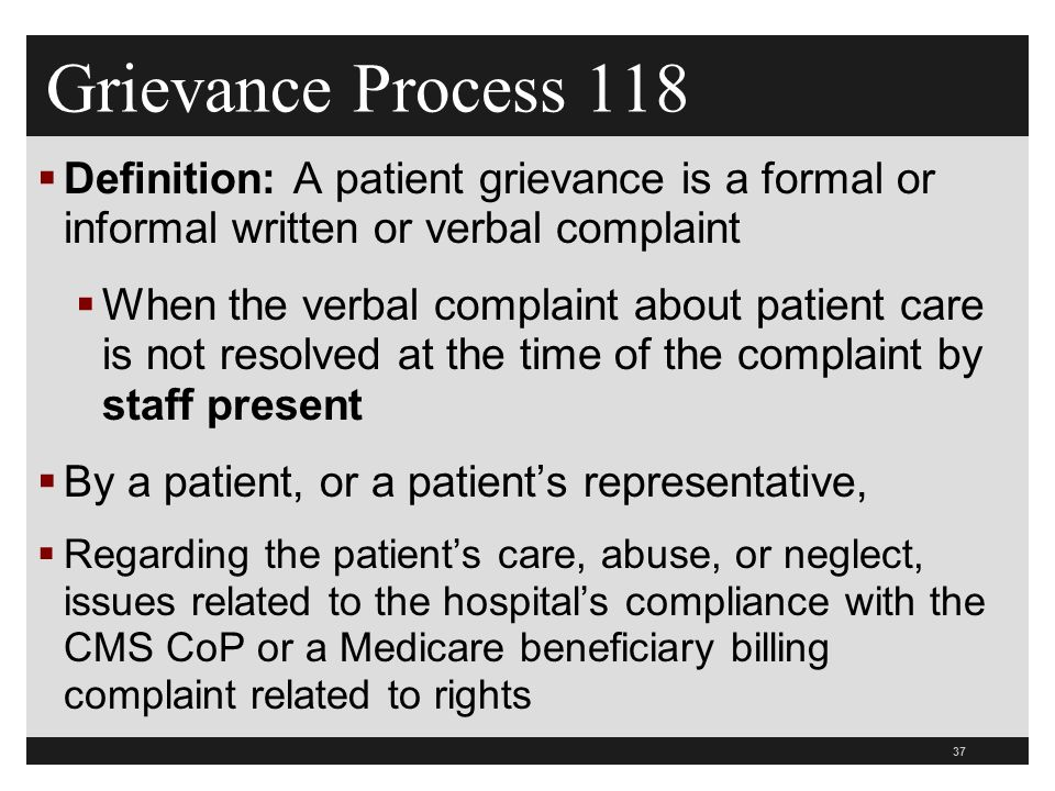 37  Definition: A patient grievance is a formal or informal written or verbal complaint  When the verbal complaint about patient care is not resolved at the time of the complaint by staff present  By a patient, or a patient's representative,  Regarding the patient's care, abuse, or neglect, issues related to the hospital's compliance with the CMS CoP or a Medicare beneficiary billing complaint related to rights Grievance Process 118