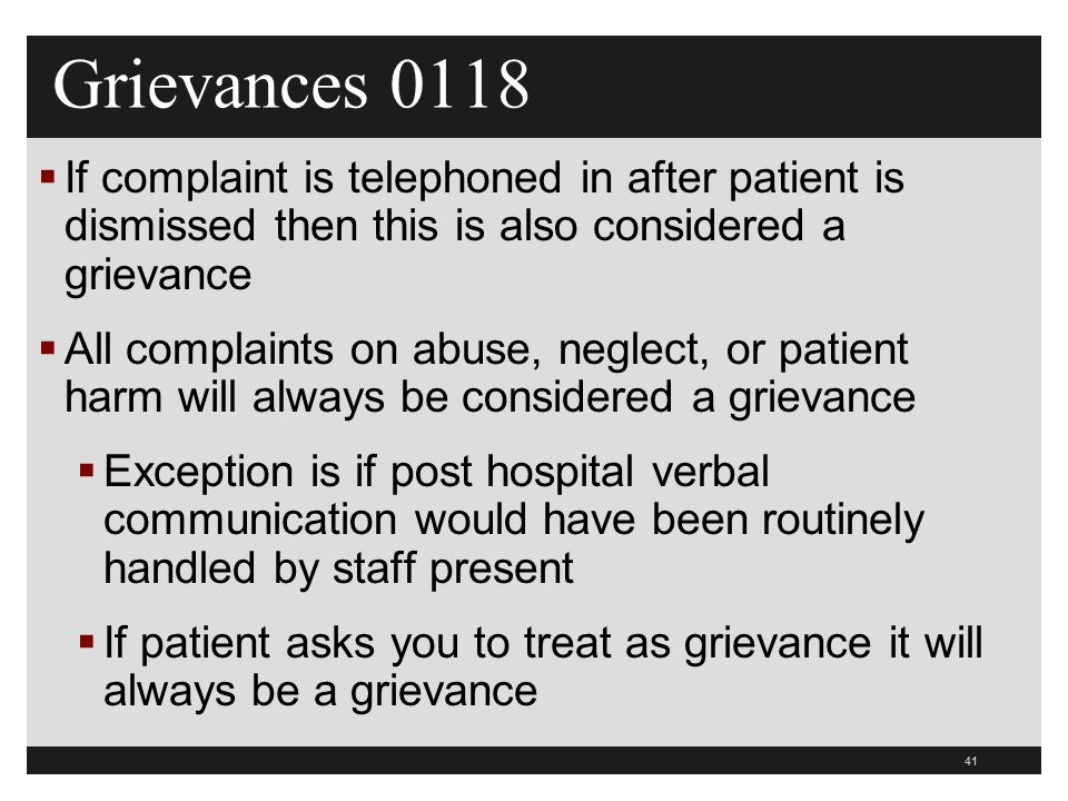 41  If complaint is telephoned in after patient is dismissed then this is also considered a grievance  All complaints on abuse, neglect, or patient harm will always be considered a grievance  Exception is if post hospital verbal communication would have been routinely handled by staff present  If patient asks you to treat as grievance it will always be a grievance Grievances 0118