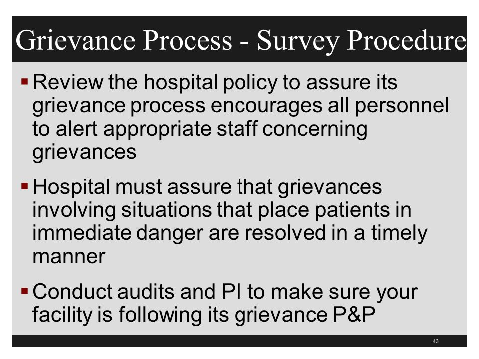 43  Review the hospital policy to assure its grievance process encourages all personnel to alert appropriate staff concerning grievances  Hospital must assure that grievances involving situations that place patients in immediate danger are resolved in a timely manner  Conduct audits and PI to make sure your facility is following its grievance P&P Grievance Process - Survey Procedure