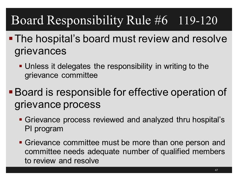 47  The hospital's board must review and resolve grievances  Unless it delegates the responsibility in writing to the grievance committee  Board is responsible for effective operation of grievance process  Grievance process reviewed and analyzed thru hospital's PI program  Grievance committee must be more than one person and committee needs adequate number of qualified members to review and resolve Board Responsibility Rule #6 119-120