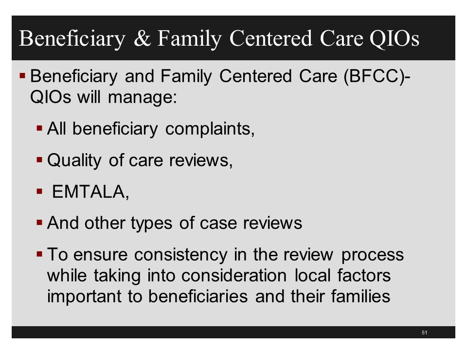 Beneficiary & Family Centered Care QIOs  Beneficiary and Family Centered Care (BFCC)- QIOs will manage:  All beneficiary complaints,  Quality of care reviews,  EMTALA,  And other types of case reviews  To ensure consistency in the review process while taking into consideration local factors important to beneficiaries and their families 51