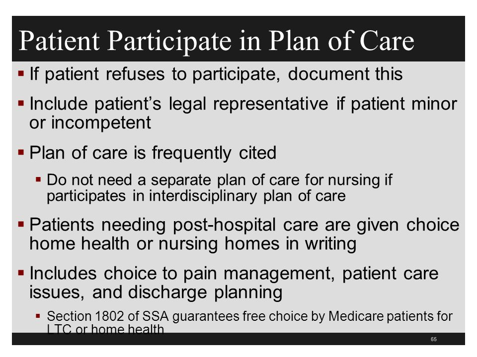 65  If patient refuses to participate, document this  Include patient's legal representative if patient minor or incompetent  Plan of care is frequently cited  Do not need a separate plan of care for nursing if participates in interdisciplinary plan of care  Patients needing post-hospital care are given choice home health or nursing homes in writing  Includes choice to pain management, patient care issues, and discharge planning  Section 1802 of SSA guarantees free choice by Medicare patients for LTC or home health Patient Participate in Plan of Care