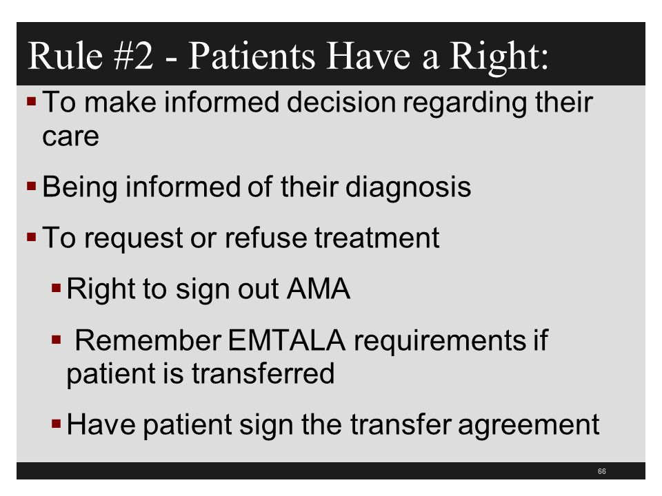 66  To make informed decision regarding their care  Being informed of their diagnosis  To request or refuse treatment  Right to sign out AMA  Remember EMTALA requirements if patient is transferred  Have patient sign the transfer agreement Rule #2 - Patients Have a Right: