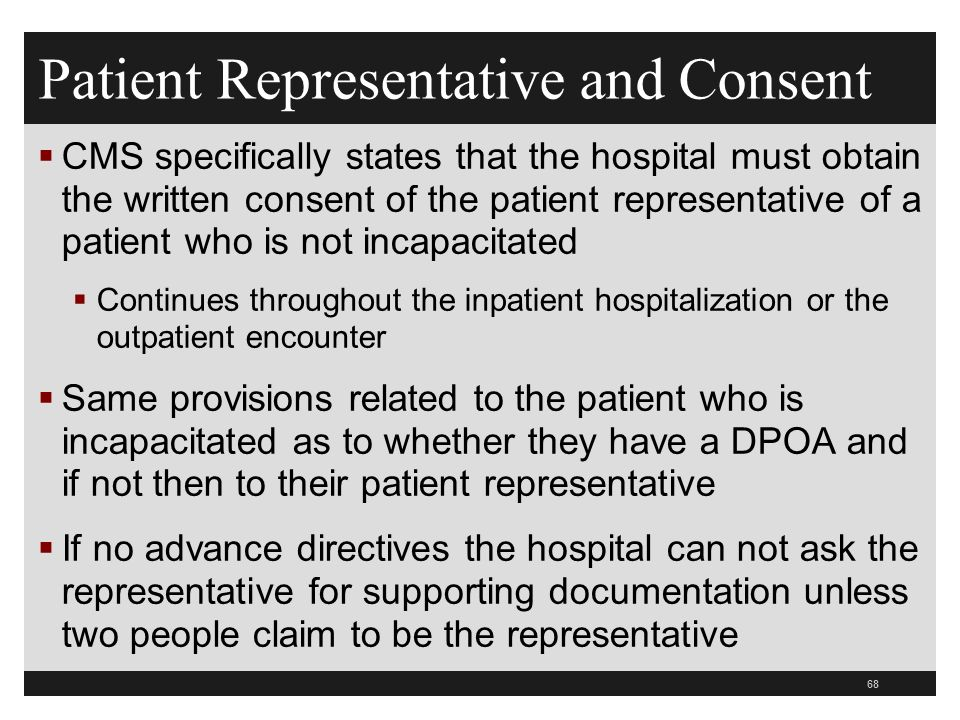 Patient Representative and Consent  CMS specifically states that the hospital must obtain the written consent of the patient representative of a patient who is not incapacitated  Continues throughout the inpatient hospitalization or the outpatient encounter  Same provisions related to the patient who is incapacitated as to whether they have a DPOA and if not then to their patient representative  If no advance directives the hospital can not ask the representative for supporting documentation unless two people claim to be the representative 68