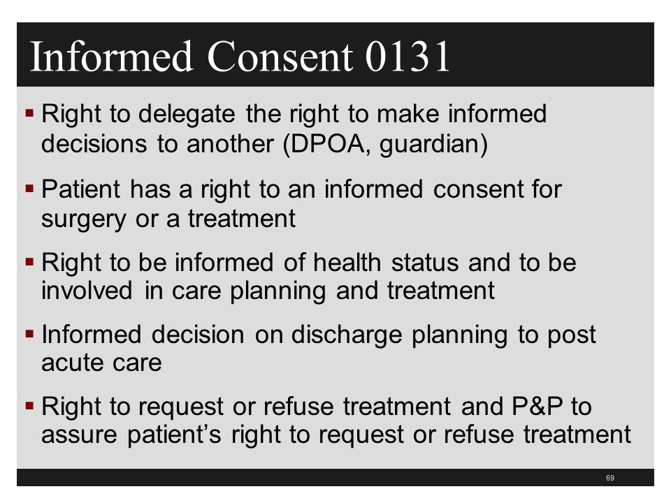 69  Right to delegate the right to make informed decisions to another (DPOA, guardian)  Patient has a right to an informed consent for surgery or a treatment  Right to be informed of health status and to be involved in care planning and treatment  Informed decision on discharge planning to post acute care  Right to request or refuse treatment and P&P to assure patient's right to request or refuse treatment Informed Consent 0131