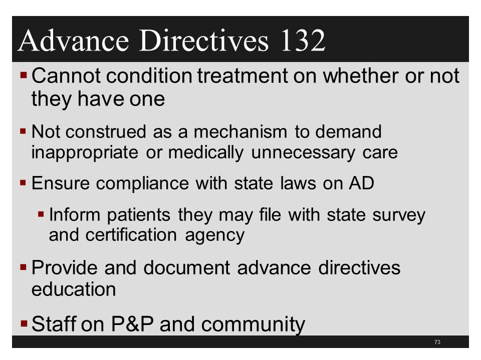 73  Cannot condition treatment on whether or not they have one  Not construed as a mechanism to demand inappropriate or medically unnecessary care  Ensure compliance with state laws on AD  Inform patients they may file with state survey and certification agency  Provide and document advance directives education  Staff on P&P and community Advance Directives 132