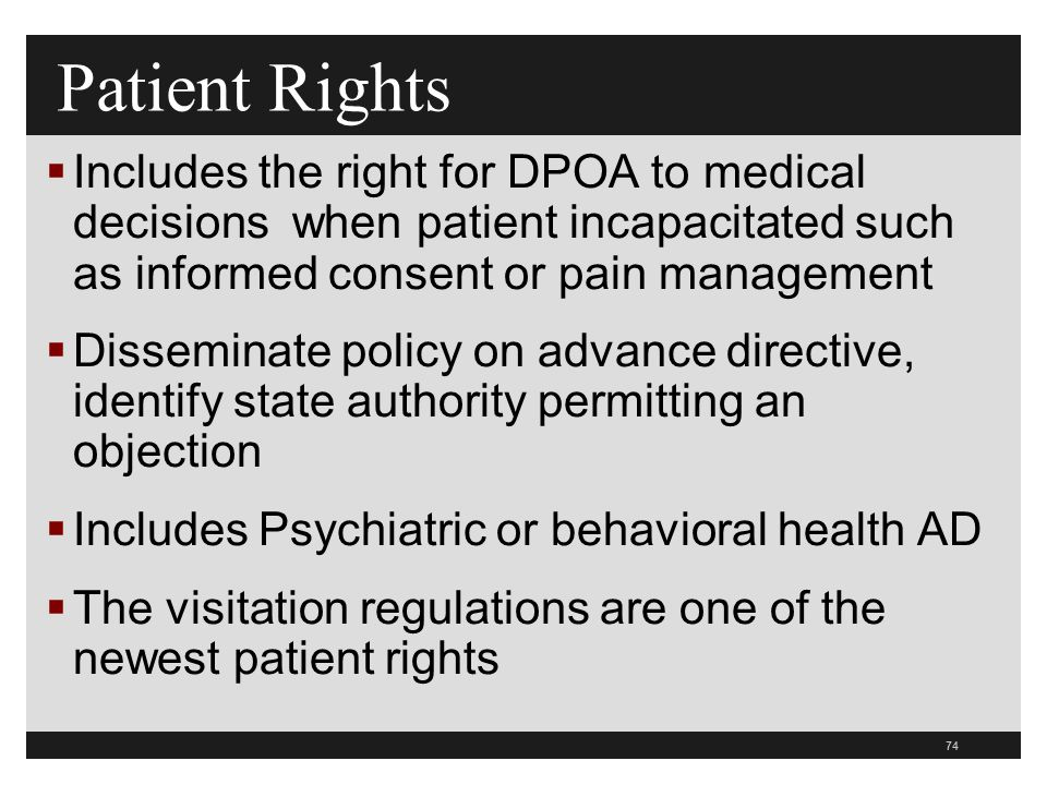 74  Includes the right for DPOA to medical decisions when patient incapacitated such as informed consent or pain management  Disseminate policy on advance directive, identify state authority permitting an objection  Includes Psychiatric or behavioral health AD  The visitation regulations are one of the newest patient rights Patient Rights