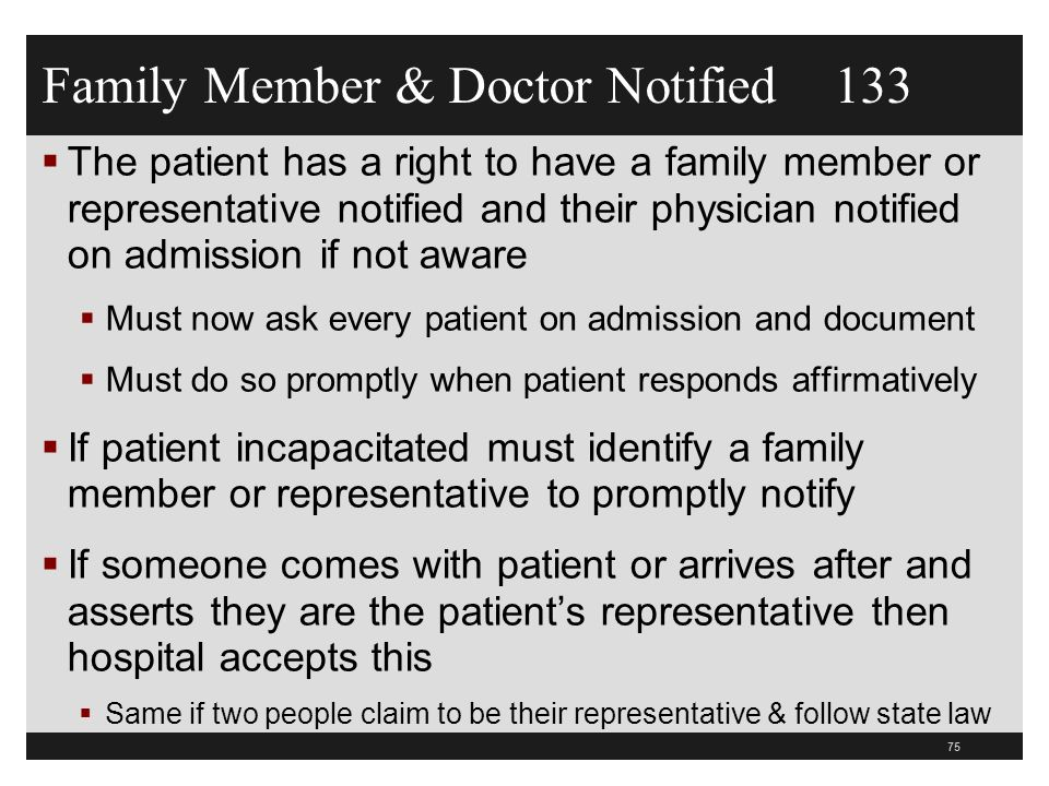 Family Member & Doctor Notified 133  The patient has a right to have a family member or representative notified and their physician notified on admission if not aware  Must now ask every patient on admission and document  Must do so promptly when patient responds affirmatively  If patient incapacitated must identify a family member or representative to promptly notify  If someone comes with patient or arrives after and asserts they are the patient's representative then hospital accepts this  Same if two people claim to be their representative & follow state law 75