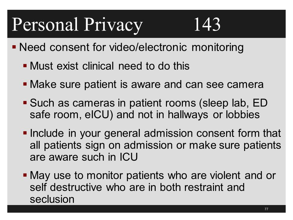 Personal Privacy 143  Need consent for video/electronic monitoring  Must exist clinical need to do this  Make sure patient is aware and can see camera  Such as cameras in patient rooms (sleep lab, ED safe room, eICU) and not in hallways or lobbies  Include in your general admission consent form that all patients sign on admission or make sure patients are aware such in ICU  May use to monitor patients who are violent and or self destructive who are in both restraint and seclusion 77