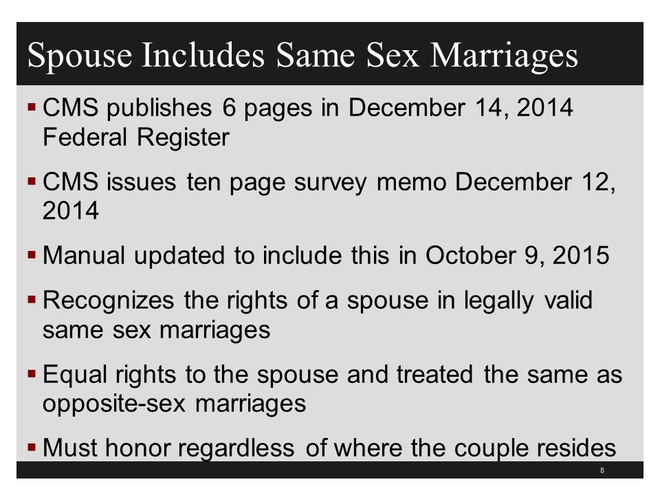 Spouse Includes Same Sex Marriages  CMS publishes 6 pages in December 14, 2014 Federal Register  CMS issues ten page survey memo December 12, 2014  Manual updated to include this in October 9, 2015  Recognizes the rights of a spouse in legally valid same sex marriages  Equal rights to the spouse and treated the same as opposite-sex marriages  Must honor regardless of where the couple resides 8