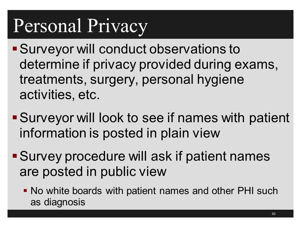 80  Surveyor will conduct observations to determine if privacy provided during exams, treatments, surgery, personal hygiene activities, etc.