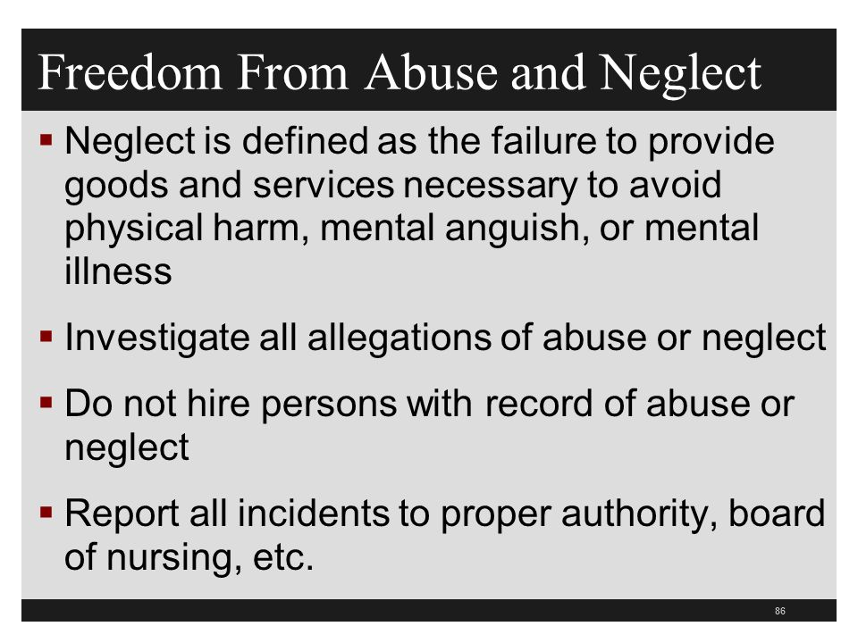 86  Neglect is defined as the failure to provide goods and services necessary to avoid physical harm, mental anguish, or mental illness  Investigate all allegations of abuse or neglect  Do not hire persons with record of abuse or neglect  Report all incidents to proper authority, board of nursing, etc.