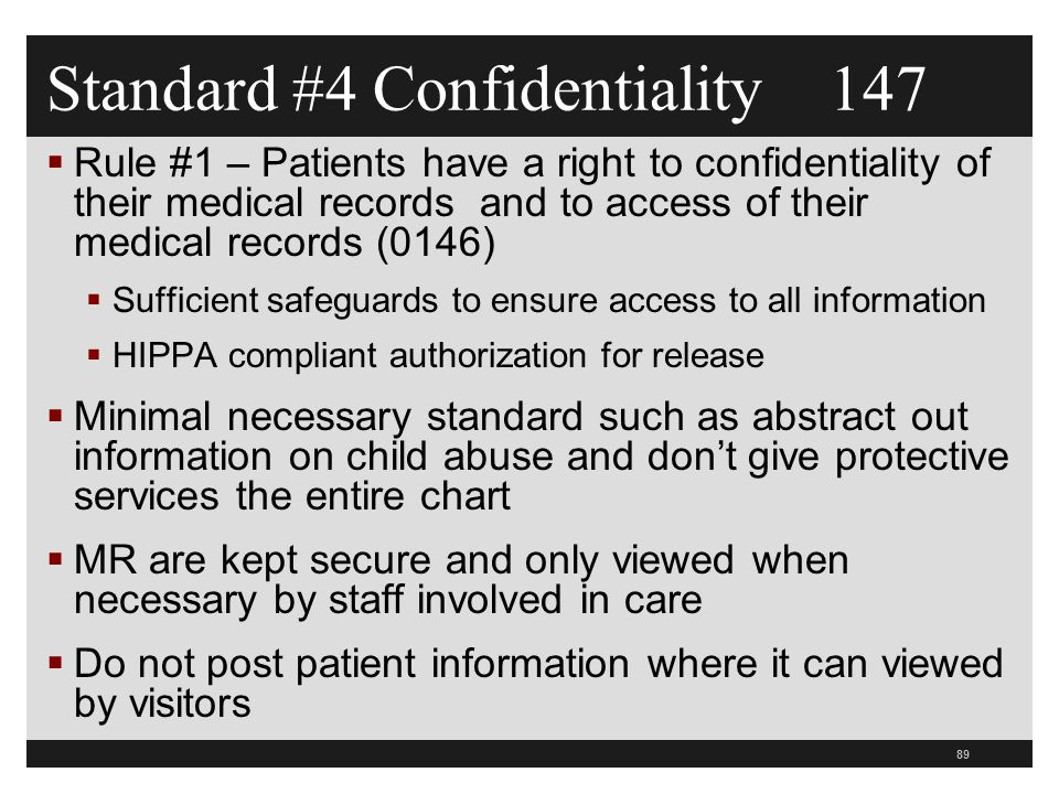 89  Rule #1 – Patients have a right to confidentiality of their medical records and to access of their medical records (0146)  Sufficient safeguards to ensure access to all information  HIPPA compliant authorization for release  Minimal necessary standard such as abstract out information on child abuse and don't give protective services the entire chart  MR are kept secure and only viewed when necessary by staff involved in care  Do not post patient information where it can viewed by visitors Standard #4 Confidentiality 147